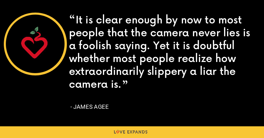 It is clear enough by now to most people that the camera never lies is a foolish saying. Yet it is doubtful whether most people realize how extraordinarily slippery a liar the camera is. - James Agee