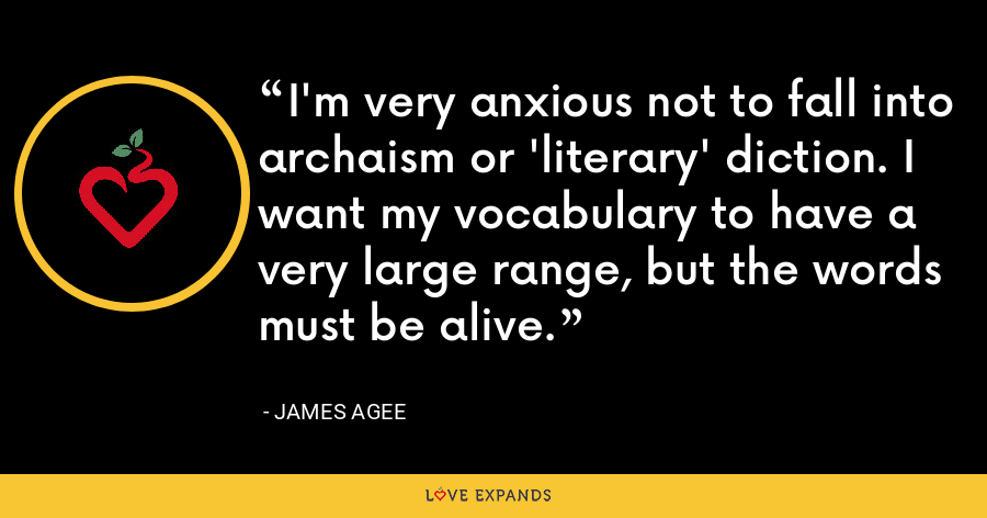 I'm very anxious not to fall into archaism or 'literary' diction. I want my vocabulary to have a very large range, but the words must be alive. - James Agee