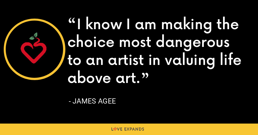I know I am making the choice most dangerous to an artist in valuing life above art. - James Agee