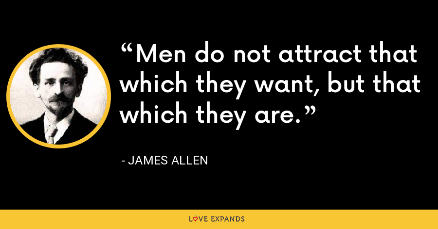Men do not attract that which they want, but that which they are. - James Allen