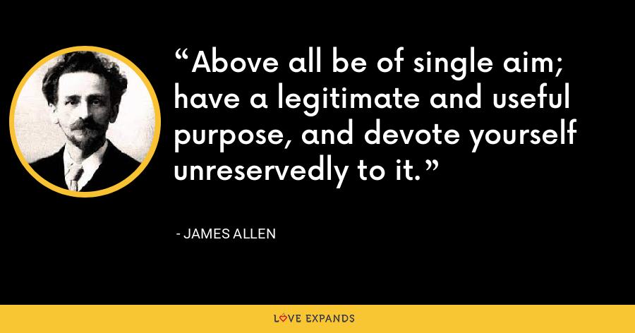 Above all be of single aim; have a legitimate and useful purpose, and devote yourself unreservedly to it. - James Allen