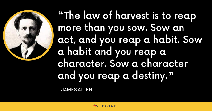 The law of harvest is to reap more than you sow. Sow an act, and you reap a habit. Sow a habit and you reap a character. Sow a character and you reap a destiny. - James Allen