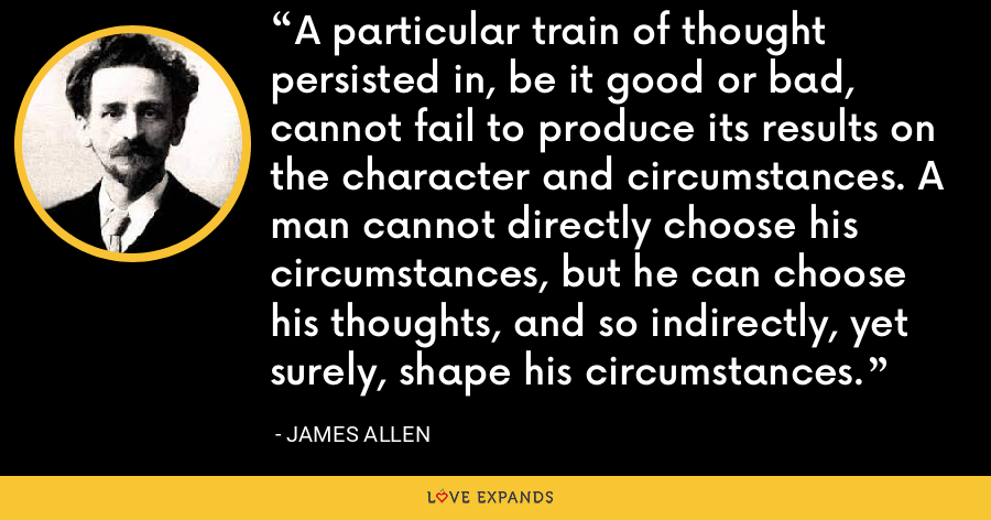 A particular train of thought persisted in, be it good or bad, cannot fail to produce its results on the character and circumstances. A man cannot directly choose his circumstances, but he can choose his thoughts, and so indirectly, yet surely, shape his circumstances. - James Allen