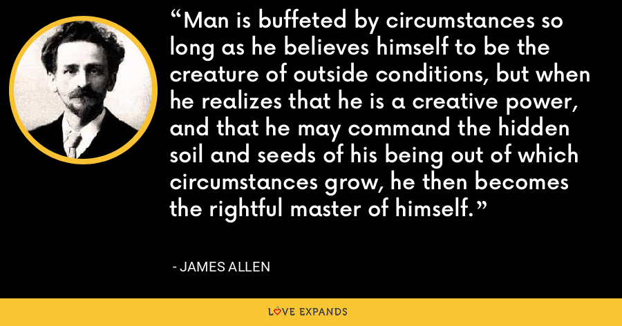 Man is buffeted by circumstances so long as he believes himself to be the creature of outside conditions, but when he realizes that he is a creative power, and that he may command the hidden soil and seeds of his being out of which circumstances grow, he then becomes the rightful master of himself. - James Allen