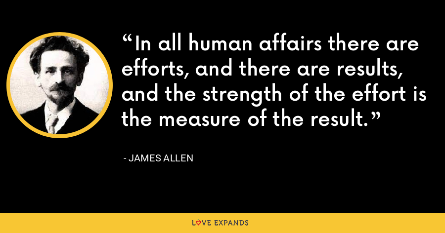 In all human affairs there are efforts, and there are results, and the strength of the effort is the measure of the result. - James Allen