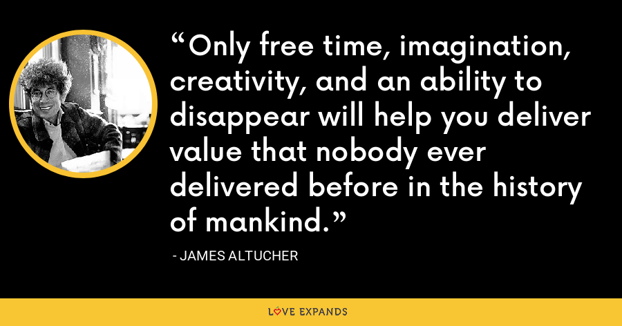 Only free time, imagination, creativity, and an ability to disappear will help you deliver value that nobody ever delivered before in the history of mankind. - James Altucher
