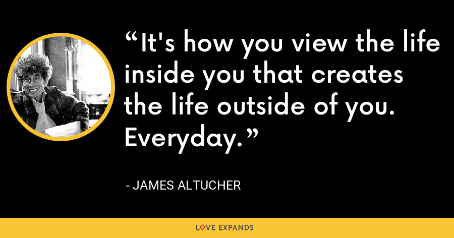 It's how you view the life inside you that creates the life outside of you. Everyday. - James Altucher