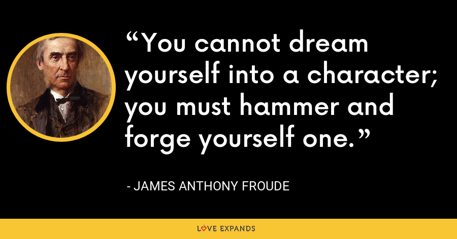 You cannot dream yourself into a character; you must hammer and forge yourself one. - James Anthony Froude