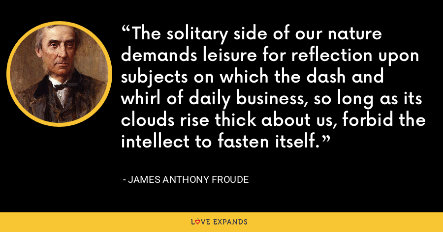 The solitary side of our nature demands leisure for reflection upon subjects on which the dash and whirl of daily business, so long as its clouds rise thick about us, forbid the intellect to fasten itself. - James Anthony Froude