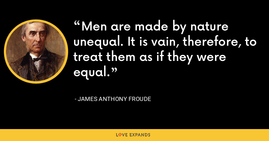 Men are made by nature unequal. It is vain, therefore, to treat them as if they were equal. - James Anthony Froude