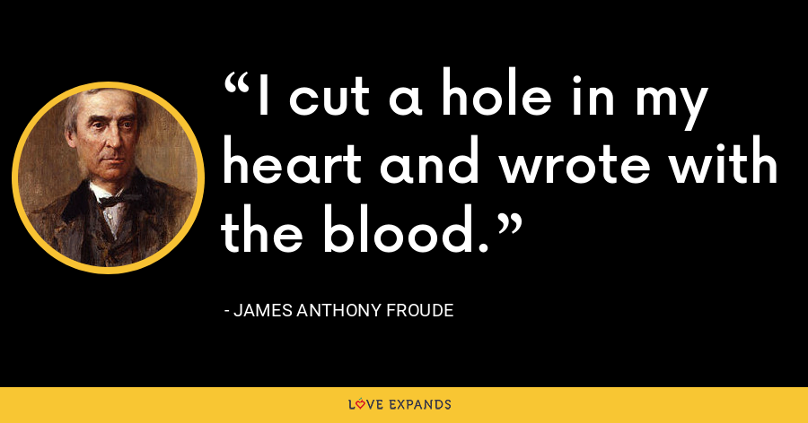 I cut a hole in my heart and wrote with the blood. - James Anthony Froude