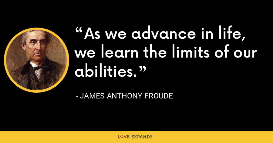 As we advance in life, we learn the limits of our abilities. - James Anthony Froude