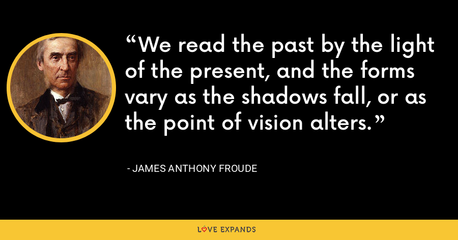 We read the past by the light of the present, and the forms vary as the shadows fall, or as the point of vision alters. - James Anthony Froude