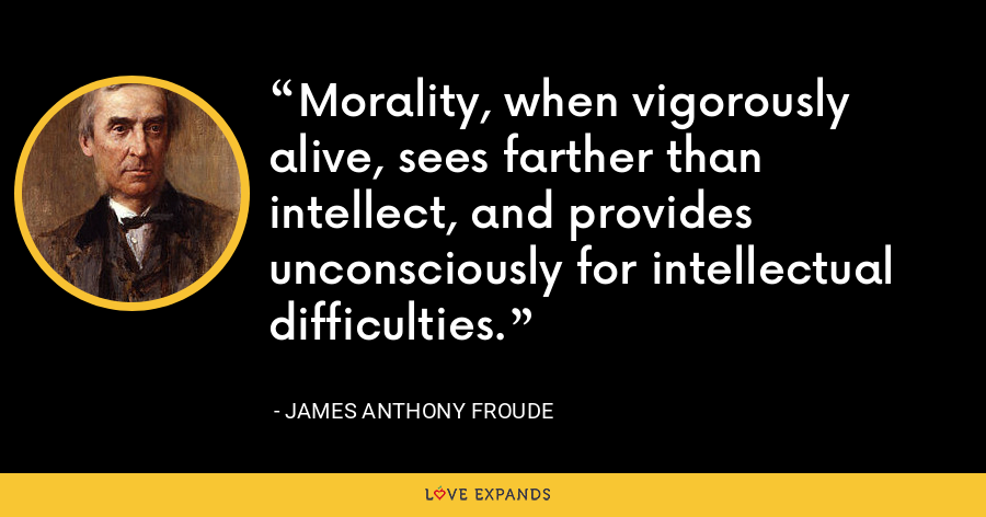 Morality, when vigorously alive, sees farther than intellect, and provides unconsciously for intellectual difficulties. - James Anthony Froude