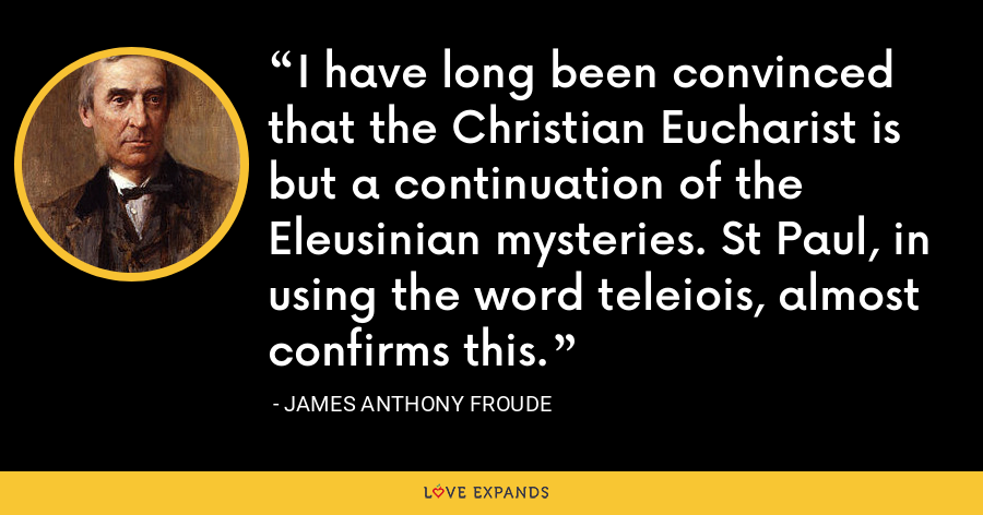 I have long been convinced that the Christian Eucharist is but a continuation of the Eleusinian mysteries. St Paul, in using the word teleiois, almost confirms this. - James Anthony Froude
