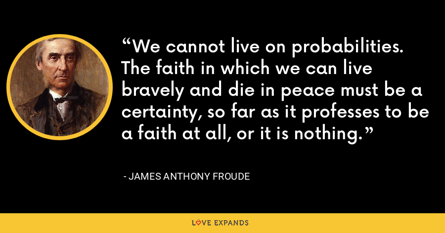 We cannot live on probabilities. The faith in which we can live bravely and die in peace must be a certainty, so far as it professes to be a faith at all, or it is nothing. - James Anthony Froude