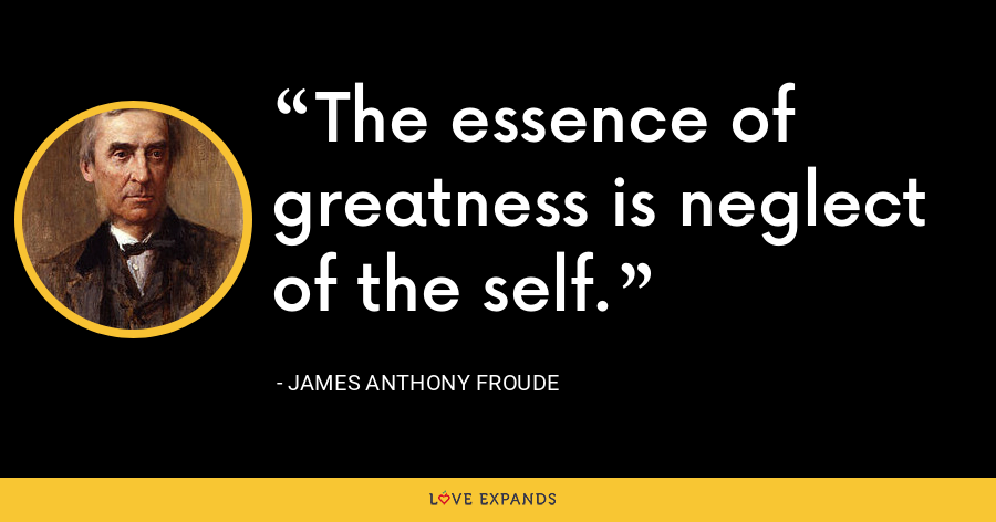 The essence of greatness is neglect of the self. - James Anthony Froude