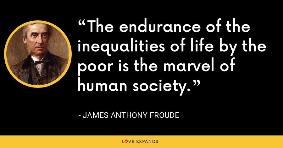 The endurance of the inequalities of life by the poor is the marvel of human society. - James Anthony Froude