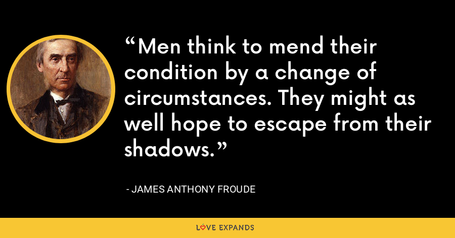 Men think to mend their condition by a change of circumstances. They might as well hope to escape from their shadows. - James Anthony Froude