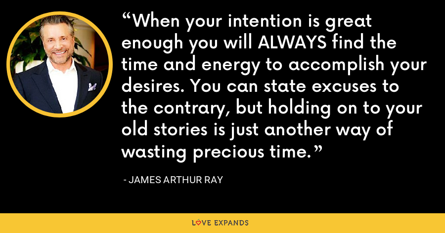 When your intention is great enough you will ALWAYS find the time and energy to accomplish your desires. You can state excuses to the contrary, but holding on to your old stories is just another way of wasting precious time. - James Arthur Ray