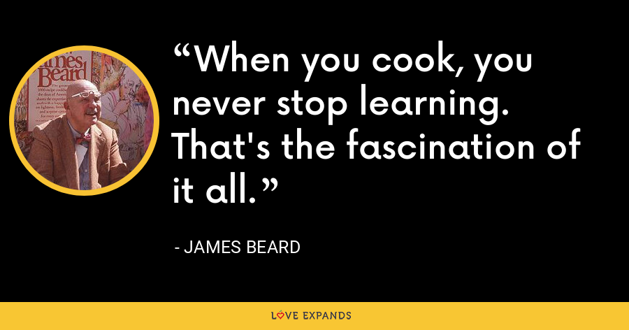 When you cook, you never stop learning.  That's the fascination of it all. - James Beard