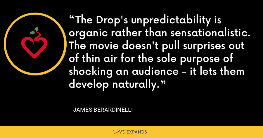 The Drop's unpredictability is organic rather than sensationalistic. The movie doesn't pull surprises out of thin air for the sole purpose of shocking an audience - it lets them develop naturally. - James Berardinelli