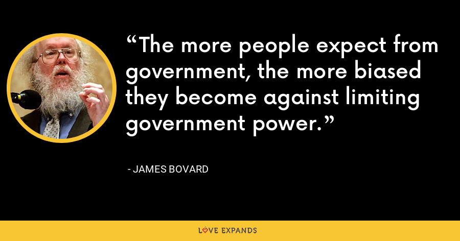 The more people expect from government, the more biased they become against limiting government power. - James Bovard