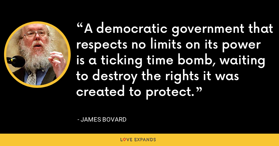 A democratic government that respects no limits on its power is a ticking time bomb, waiting to destroy the rights it was created to protect. - James Bovard