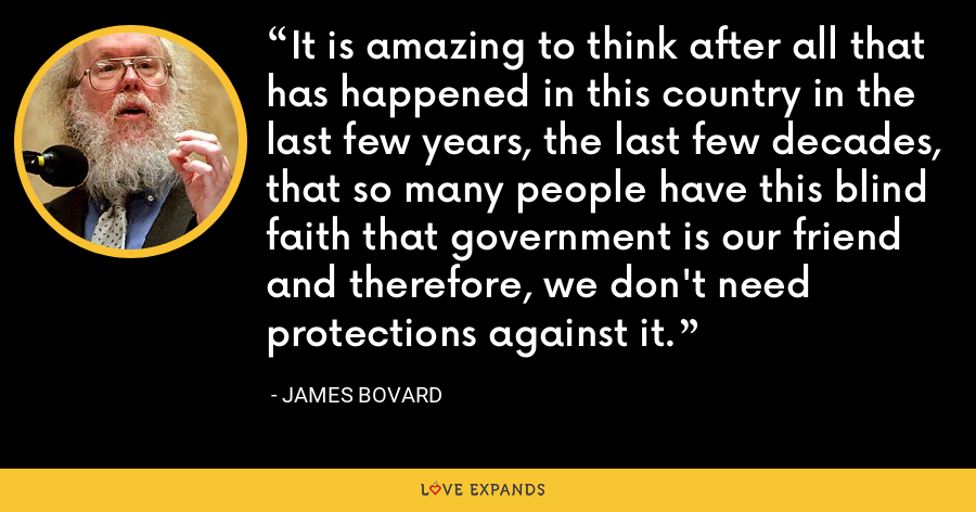 It is amazing to think after all that has happened in this country in the last few years, the last few decades, that so many people have this blind faith that government is our friend and therefore, we don't need protections against it. - James Bovard