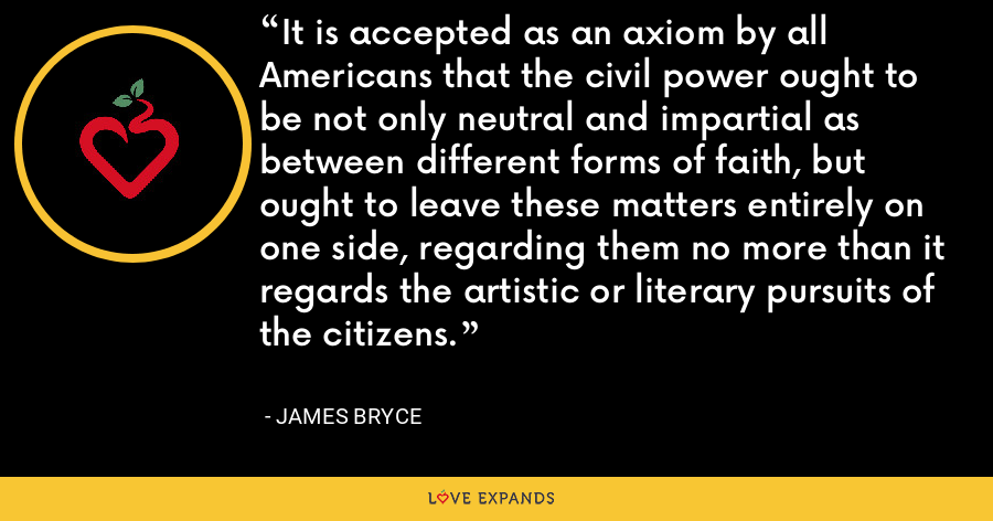 It is accepted as an axiom by all Americans that the civil power ought to be not only neutral and impartial as between different forms of faith, but ought to leave these matters entirely on one side, regarding them no more than it regards the artistic or literary pursuits of the citizens. - James Bryce