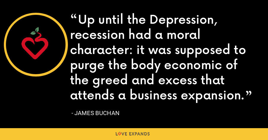 Up until the Depression, recession had a moral character: it was supposed to purge the body economic of the greed and excess that attends a business expansion. - James Buchan