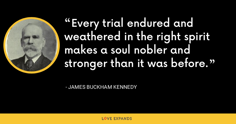 Every trial endured and weathered in the right spirit makes a soul nobler and stronger than it was before. - James Buckham Kennedy