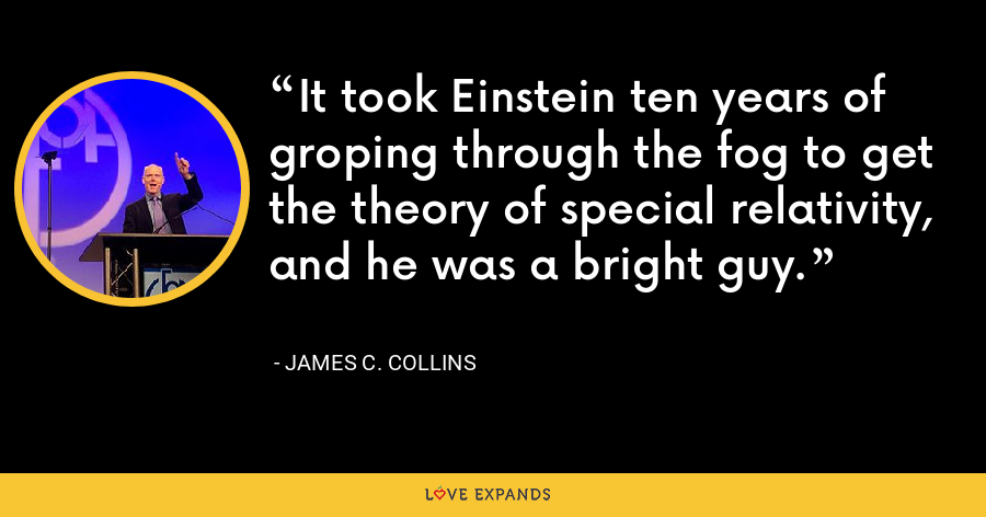 It took Einstein ten years of groping through the fog to get the theory of special relativity, and he was a bright guy. - James C. Collins