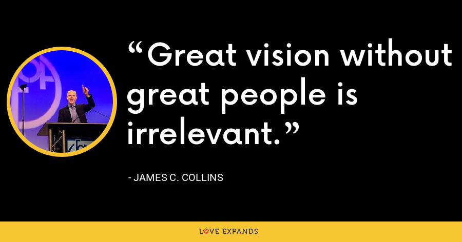 Great vision without great people is irrelevant. - James C. Collins