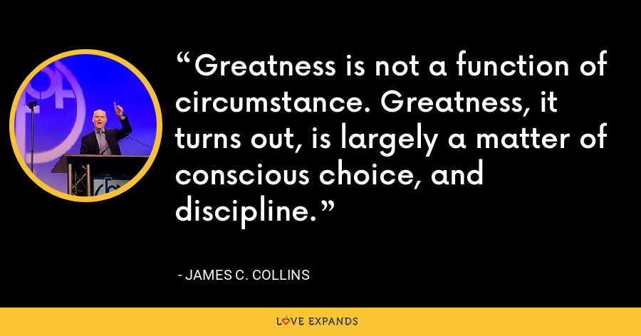Greatness is not a function of circumstance. Greatness, it turns out, is largely a matter of conscious choice, and discipline. - James C. Collins