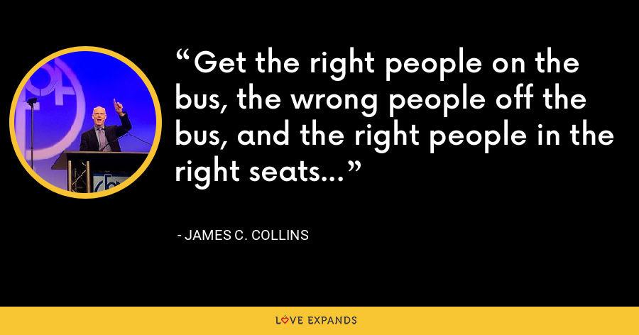 Get the right people on the bus, the wrong people off the bus, and the right people in the right seats... - James C. Collins
