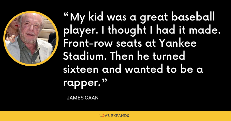 My kid was a great baseball player. I thought I had it made. Front-row seats at Yankee Stadium. Then he turned sixteen and wanted to be a rapper. - James Caan