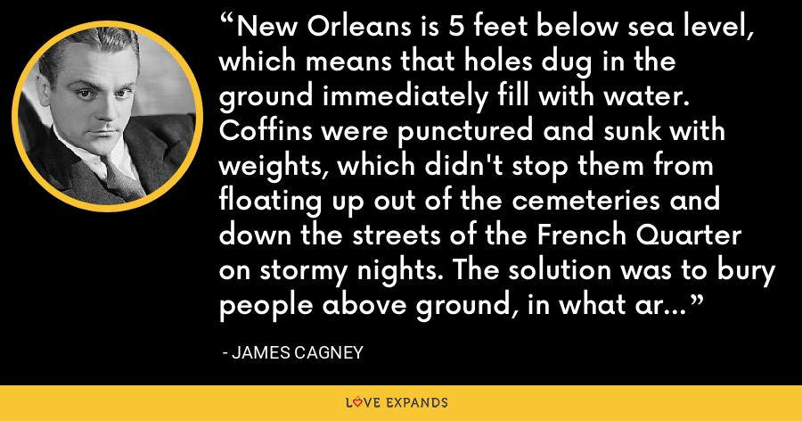 New Orleans is 5 feet below sea level, which means that holes dug in the ground immediately fill with water. Coffins were punctured and sunk with weights, which didn't stop them from floating up out of the cemeteries and down the streets of the French Quarter on stormy nights. The solution was to bury people above ground, in what are called vaults. - James Cagney