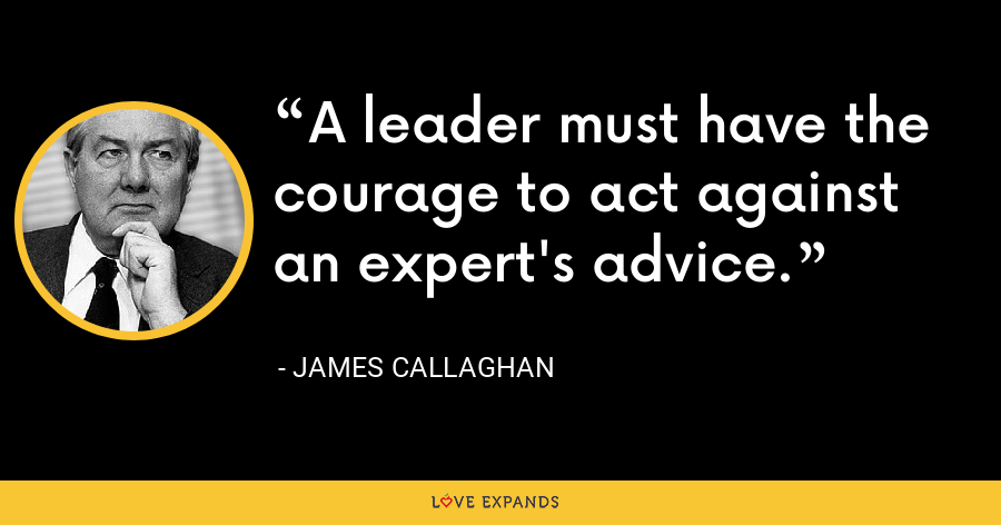 A leader must have the courage to act against an expert's advice. - James Callaghan