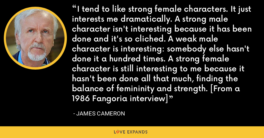 I tend to like strong female characters. It just interests me dramatically. A strong male character isn't interesting because it has been done and it's so cliched. A weak male character is interesting: somebody else hasn't done it a hundred times. A strong female character is still interesting to me because it hasn't been done all that much, finding the balance of femininity and strength. [From a 1986 Fangoria interview] - James Cameron