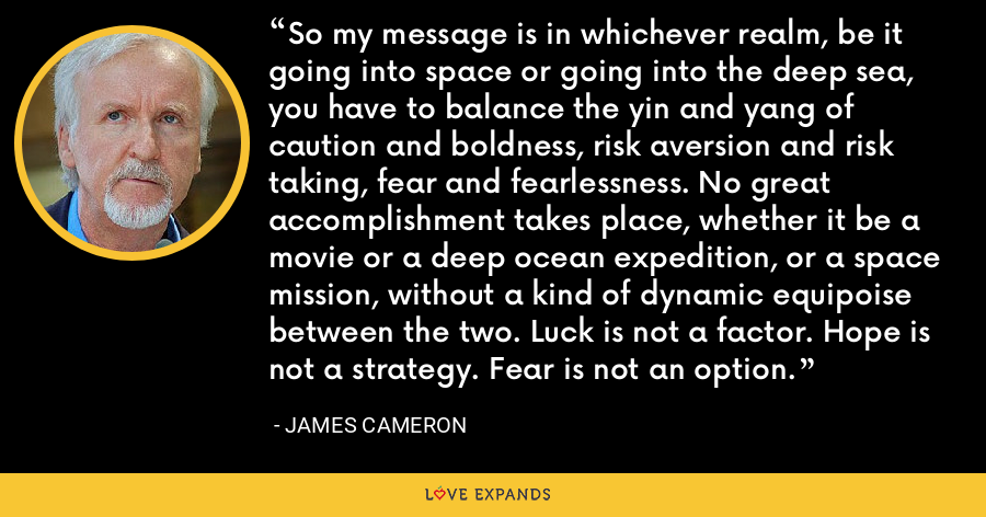 So my message is in whichever realm, be it going into space or going into the deep sea, you have to balance the yin and yang of caution and boldness, risk aversion and risk taking, fear and fearlessness. No great accomplishment takes place, whether it be a movie or a deep ocean expedition, or a space mission, without a kind of dynamic equipoise between the two. Luck is not a factor. Hope is not a strategy. Fear is not an option. - James Cameron