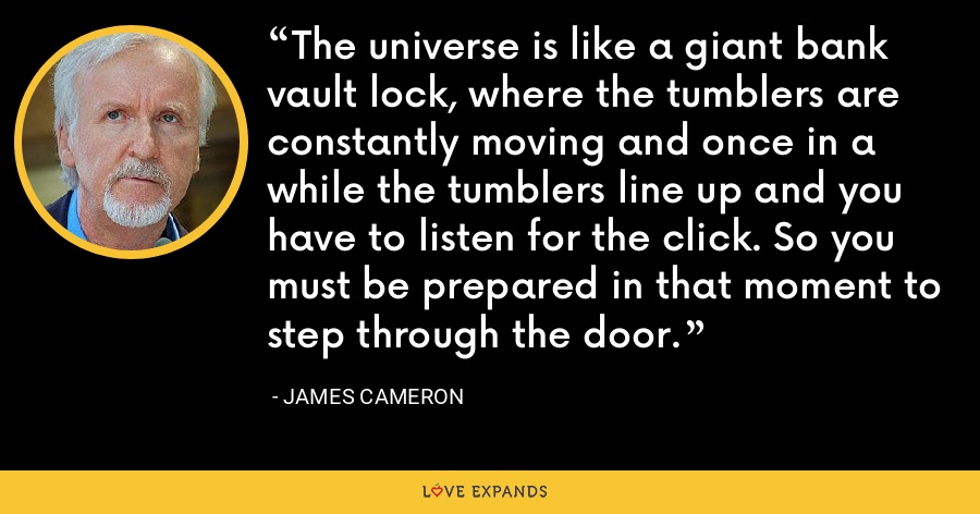 The universe is like a giant bank vault lock, where the tumblers are constantly moving and once in a while the tumblers line up and you have to listen for the click. So you must be prepared in that moment to step through the door. - James Cameron