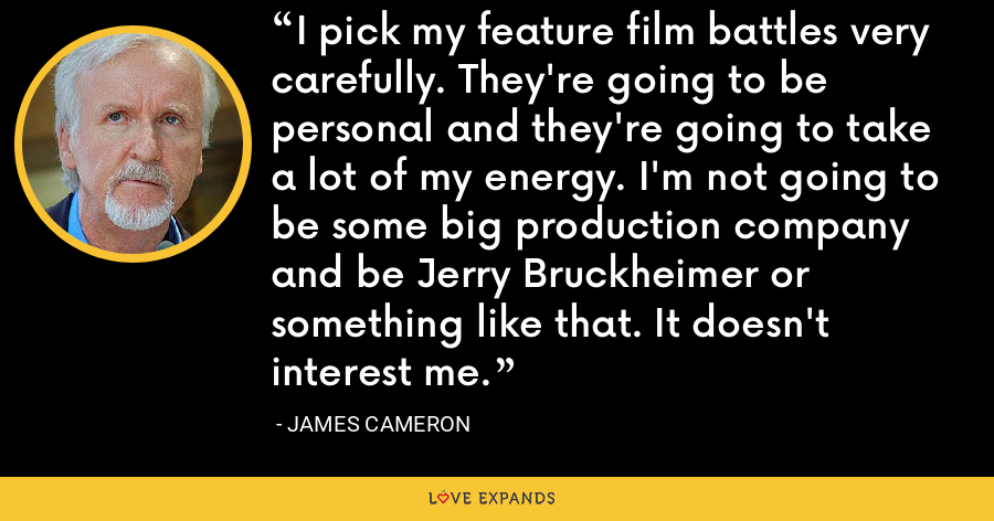 I pick my feature film battles very carefully. They're going to be personal and they're going to take a lot of my energy. I'm not going to be some big production company and be Jerry Bruckheimer or something like that. It doesn't interest me. - James Cameron