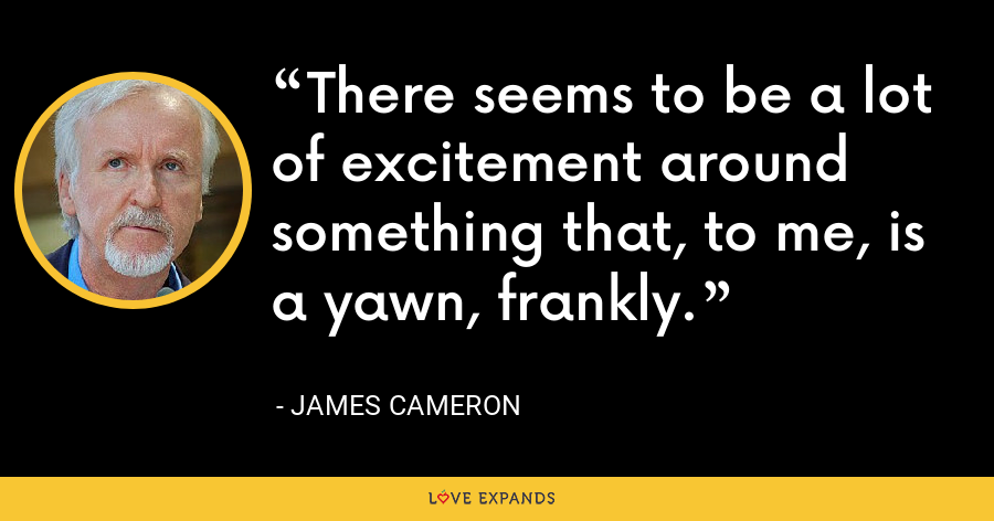 There seems to be a lot of excitement around something that, to me, is a yawn, frankly. - James Cameron