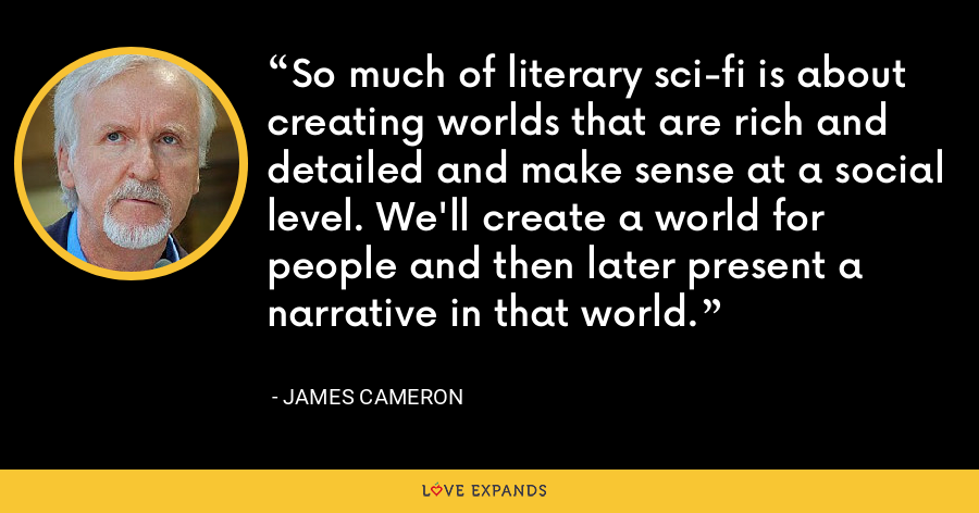 So much of literary sci-fi is about creating worlds that are rich and detailed and make sense at a social level. We'll create a world for people and then later present a narrative in that world. - James Cameron