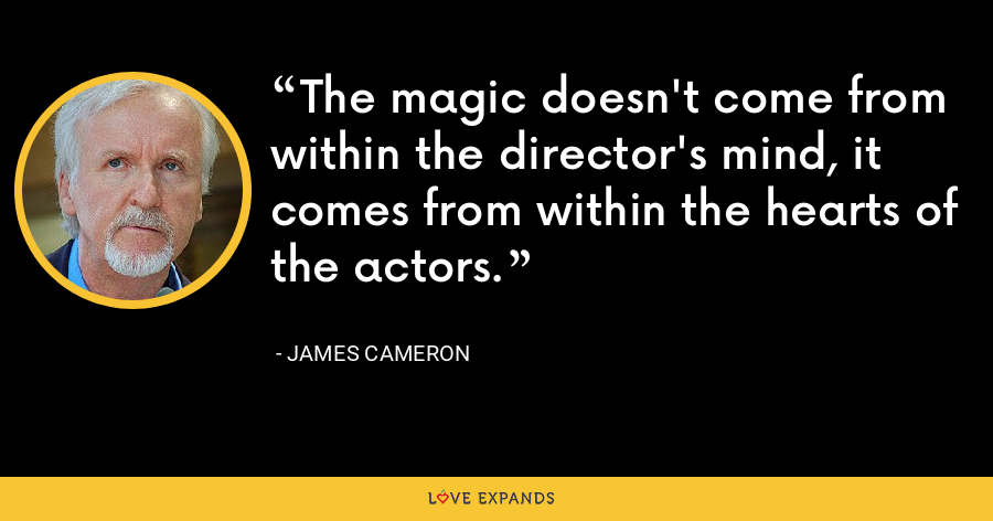 The magic doesn't come from within the director's mind, it comes from within the hearts of the actors. - James Cameron