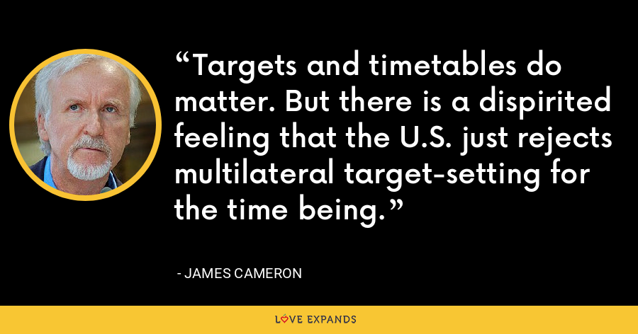 Targets and timetables do matter. But there is a dispirited feeling that the U.S. just rejects multilateral target-setting for the time being. - James Cameron