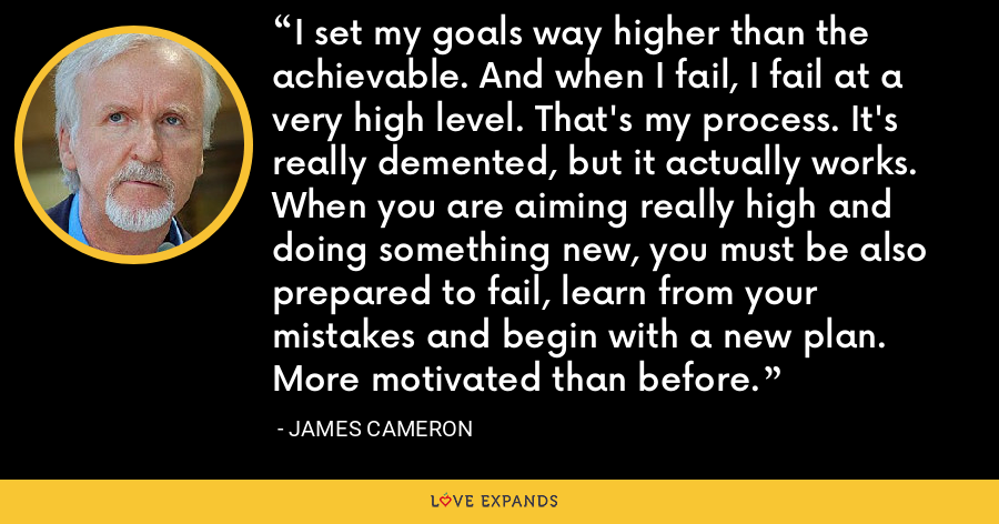 I set my goals way higher than the achievable. And when I fail, I fail at a very high level. That's my process. It's really demented, but it actually works. When you are aiming really high and doing something new, you must be also prepared to fail, learn from your mistakes and begin with a new plan. More motivated than before. - James Cameron