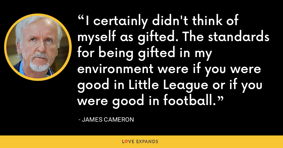 I certainly didn't think of myself as gifted. The standards for being gifted in my environment were if you were good in Little League or if you were good in football. - James Cameron