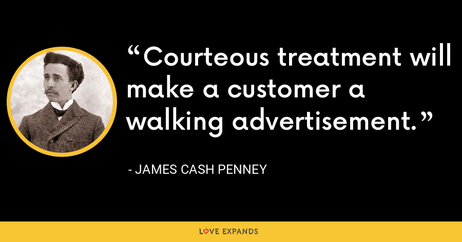 Courteous treatment will make a customer a walking advertisement. - James Cash Penney